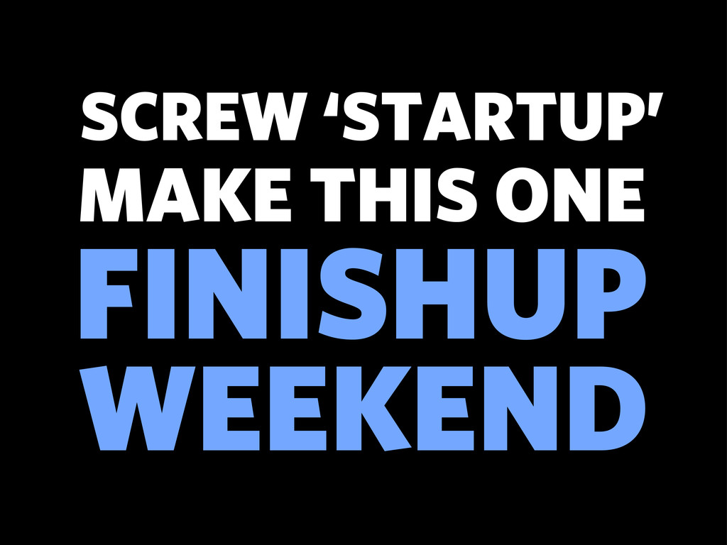 FINISHUP SCREW 'STARTUP' WEEKEND MAKE THIS ONE