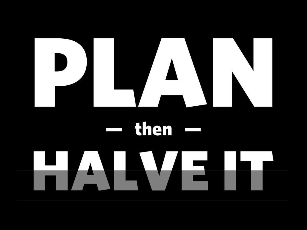 PLAN HALVE IT — then —