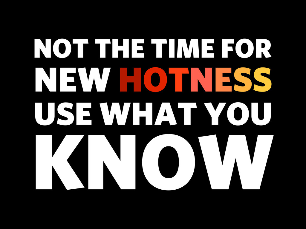 KNOW NOT THE TIME FOR NEW HOTNESS USE WHAT YOU