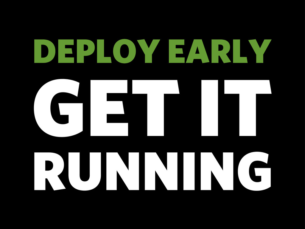 DEPLOY EARLY GET IT RUNNING