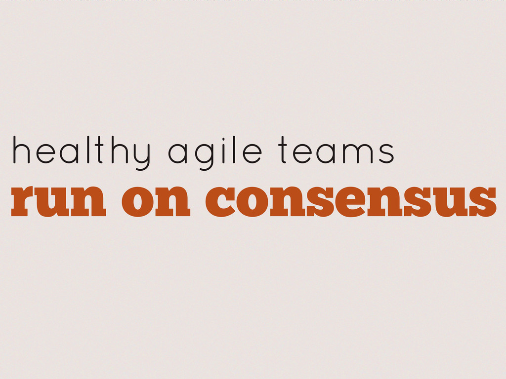 healthy agile teams run on consensus