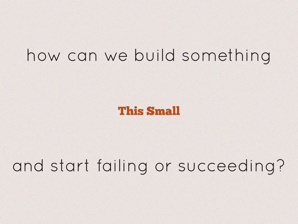 This Small how can we build something and start...