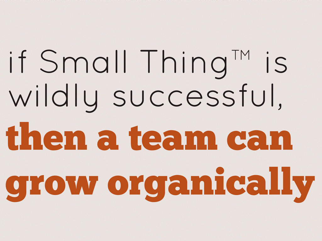if Small Thing™ is wildly successful, then a te...