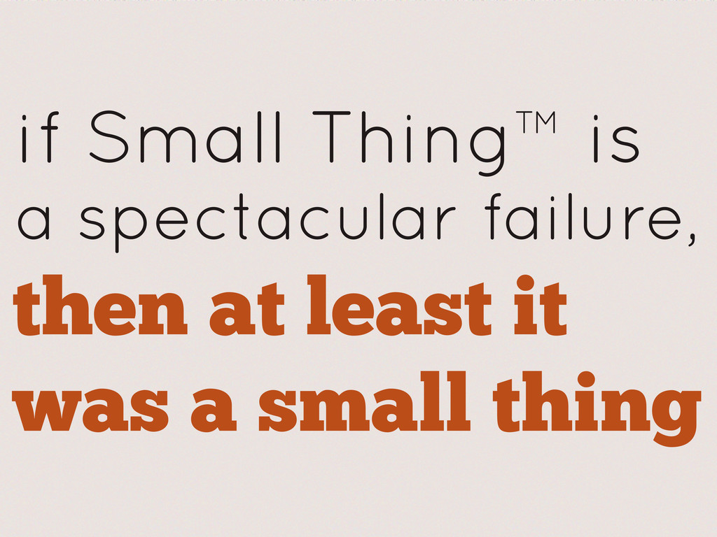 if Small Thing™ is a spectacular failure, then ...