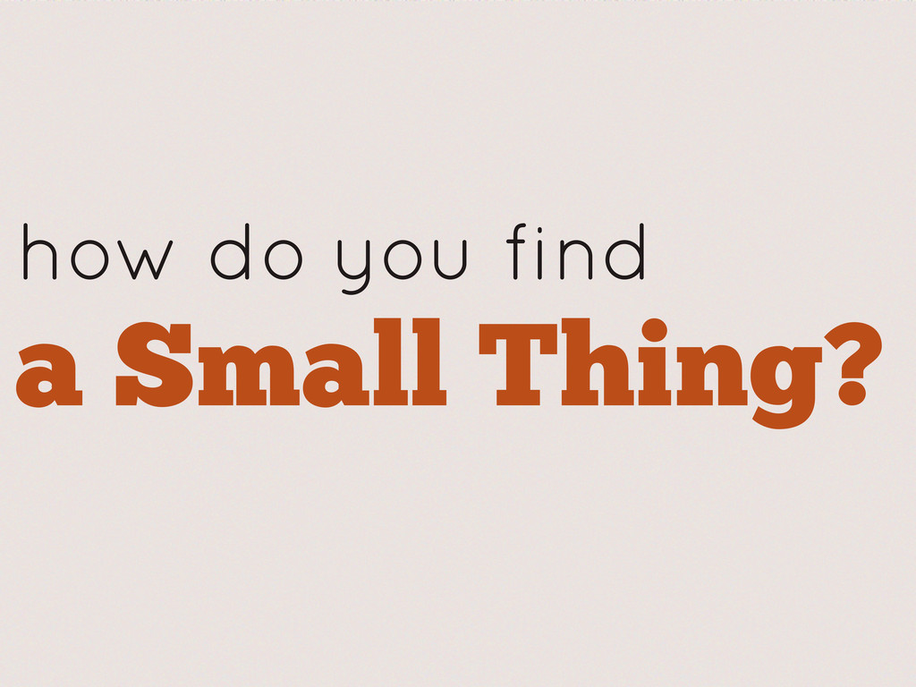 how do you find a Small Thing?