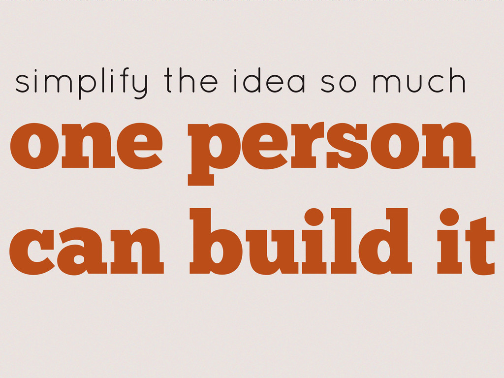 one person can build it simplify the idea so mu...