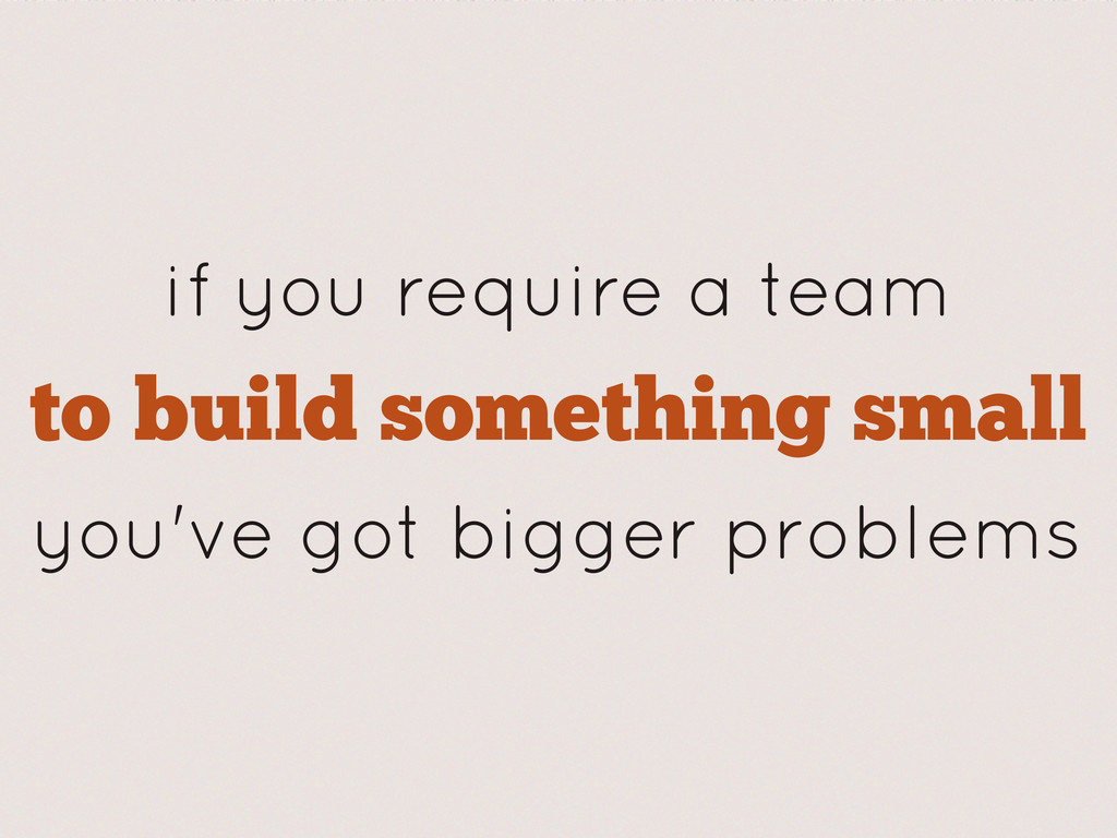 if you require a team to build something small ...