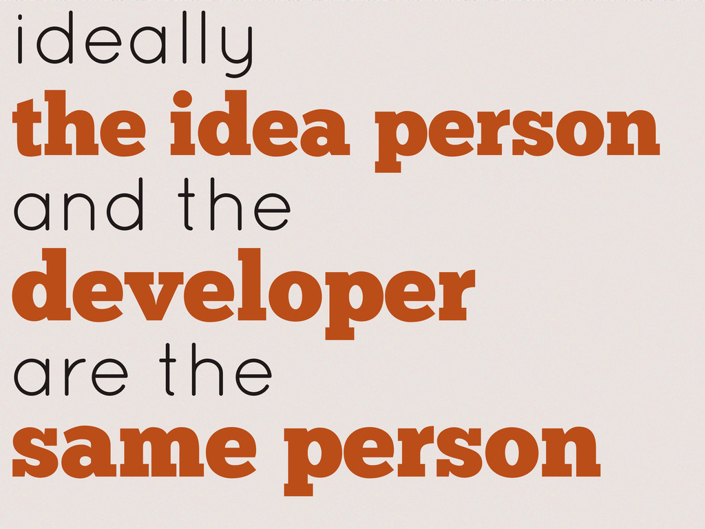 ideally the idea person and the developer are t...
