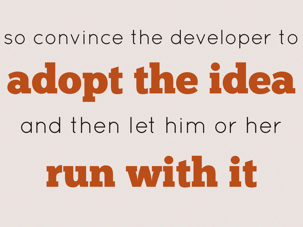 so convince the developer to adopt the idea and...