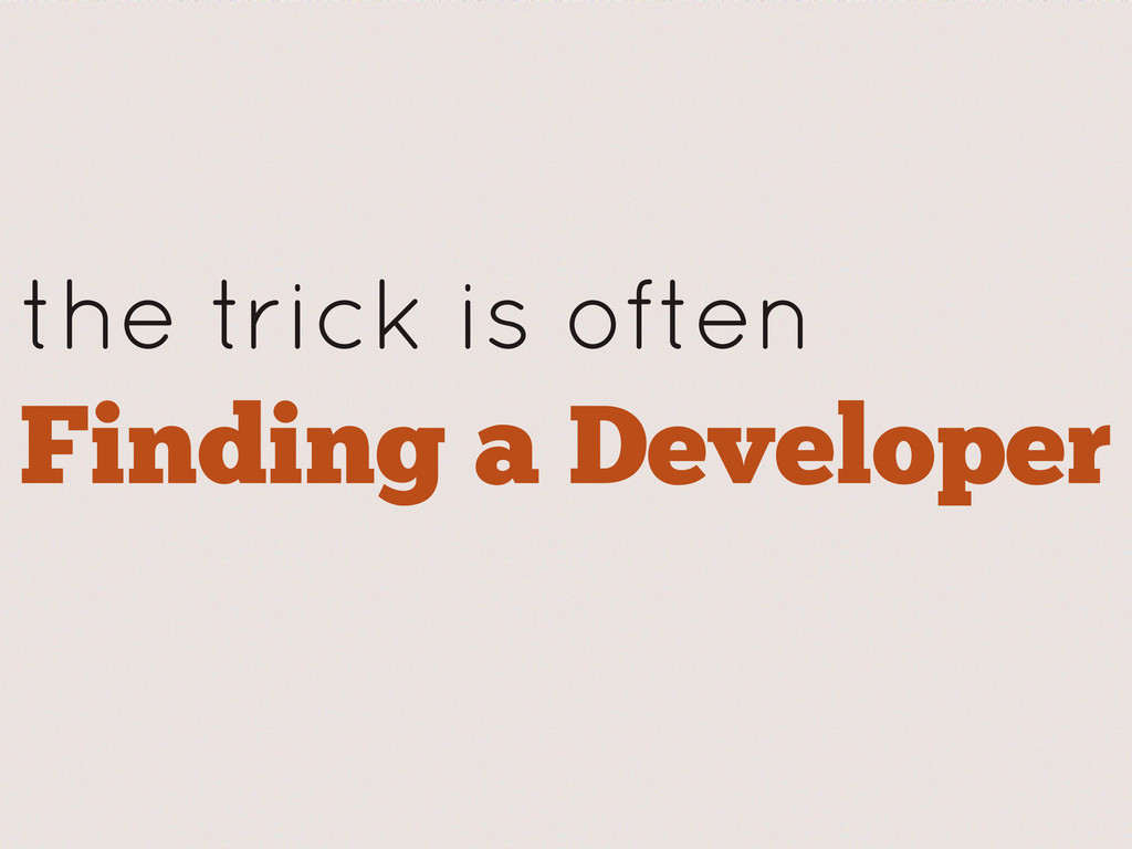 the trick is often Finding a Developer