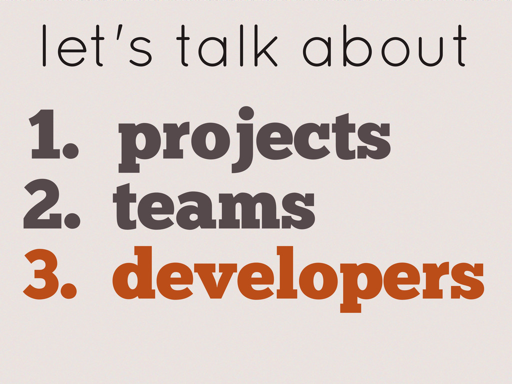 let's talk about 1. projects 2. teams 3. develo...