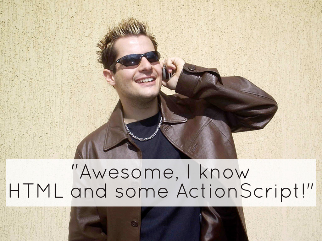 """Awesome, I know HTML and some ActionScript!"""
