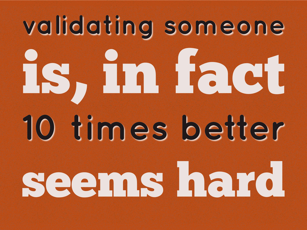validating someone is, in fact seems hard 10 ti...