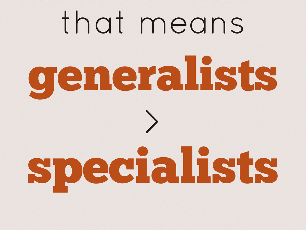 generalists that means > specialists