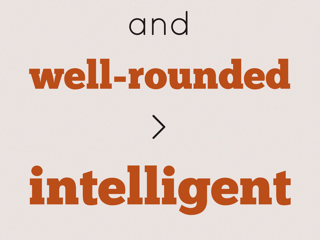 well-rounded and > intelligent