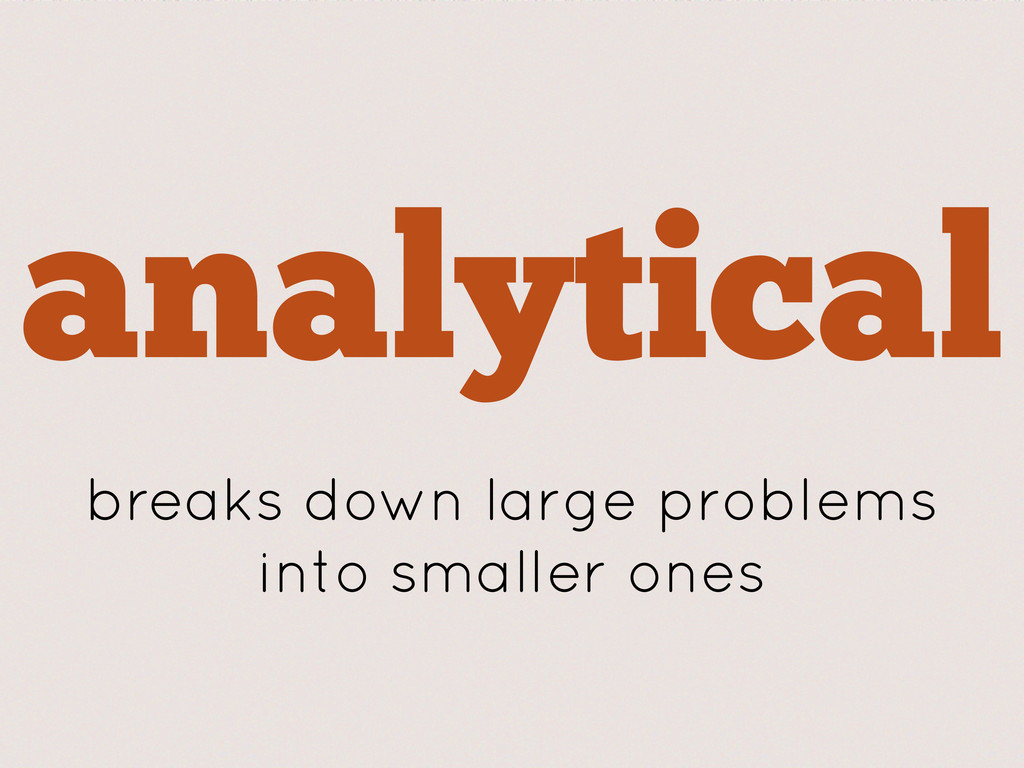 analytical breaks down large problems into smal...