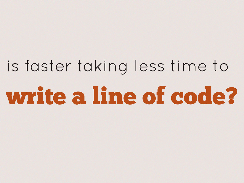write a line of code? is faster taking less tim...