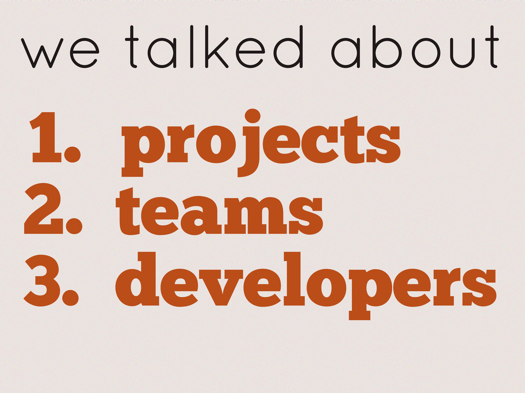we talked about 1. projects 2. teams 3. develop...