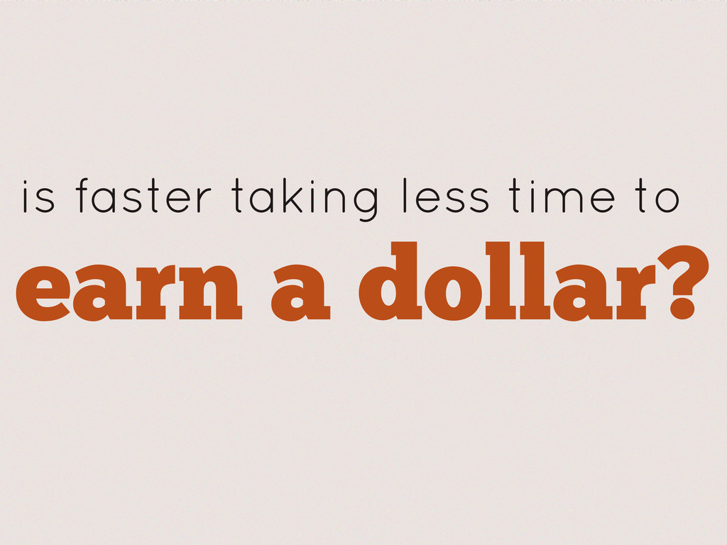 earn a dollar? is faster taking less time to