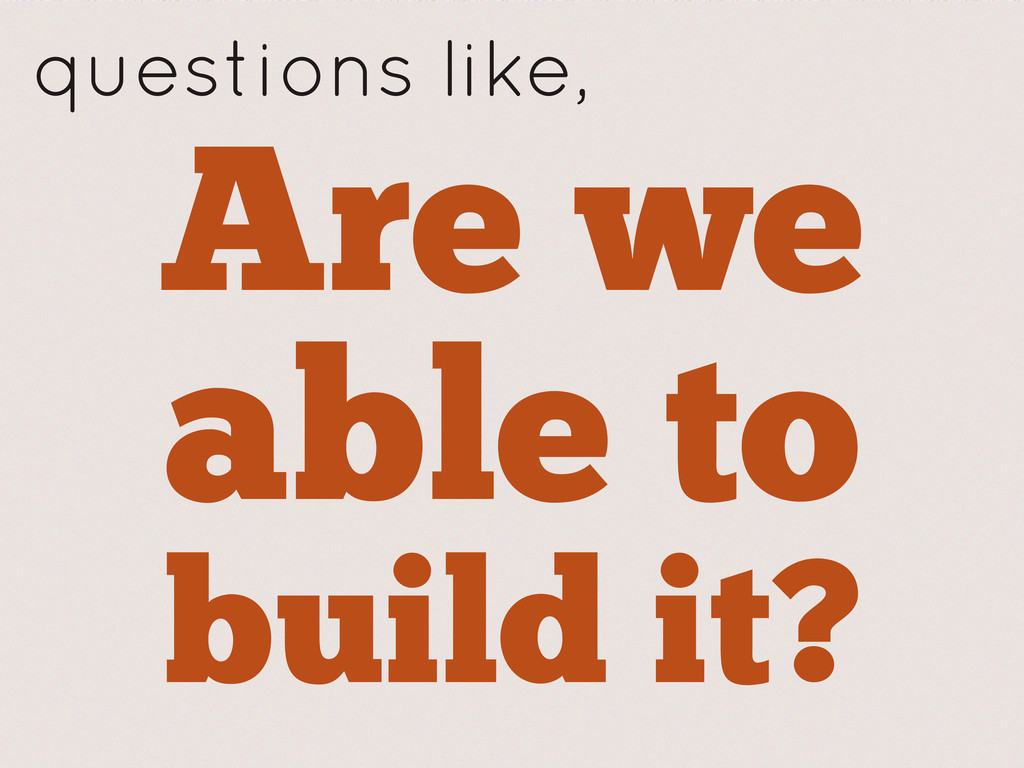 Are we able to build it? questions like,