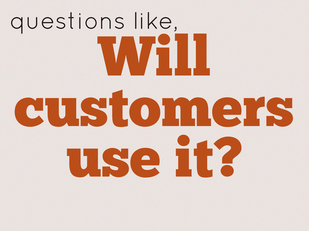Will customers use it? questions like,