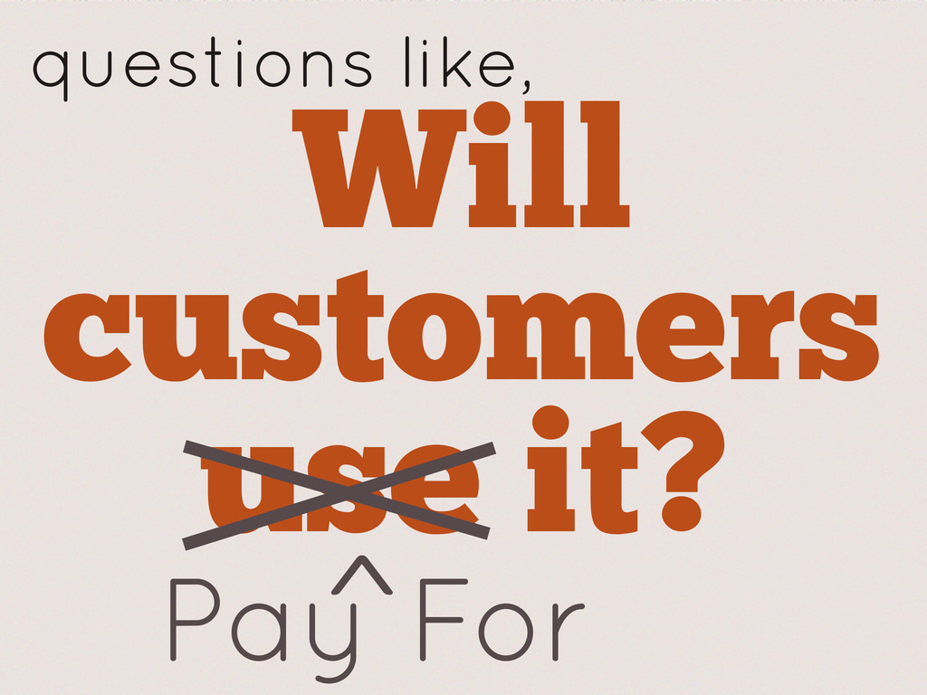 Will customers use it? Pay For ^ questions like,