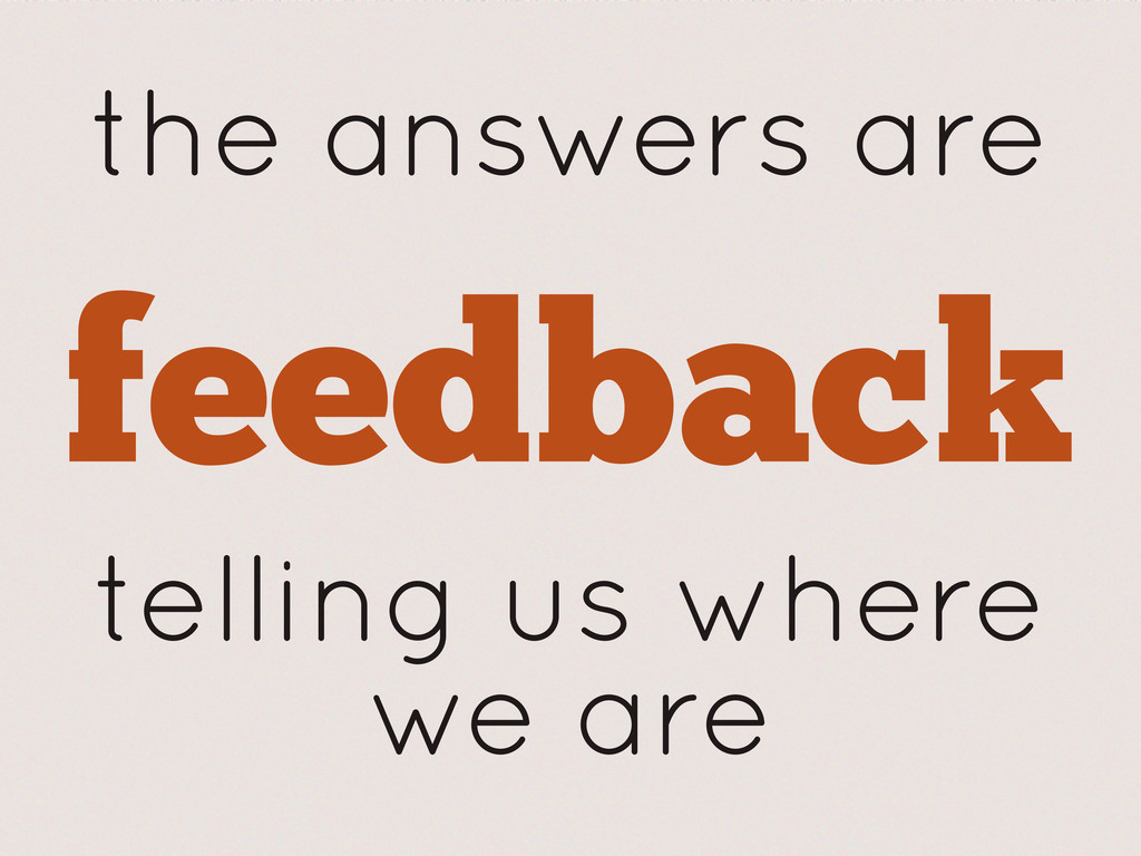 the answers are feedback telling us where we are