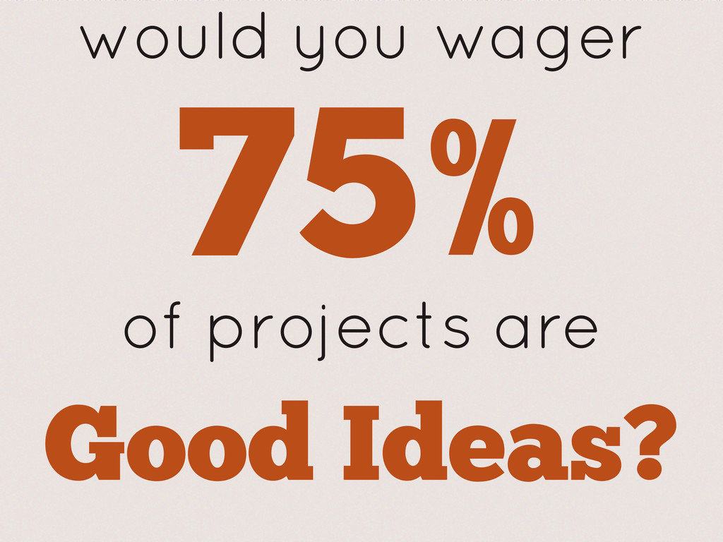 would you wager 75% of projects are Good Ideas?
