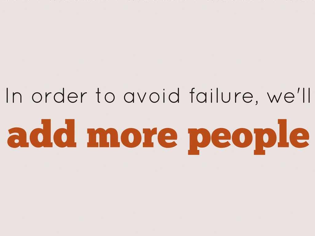 In order to avoid failure, we'll add more people