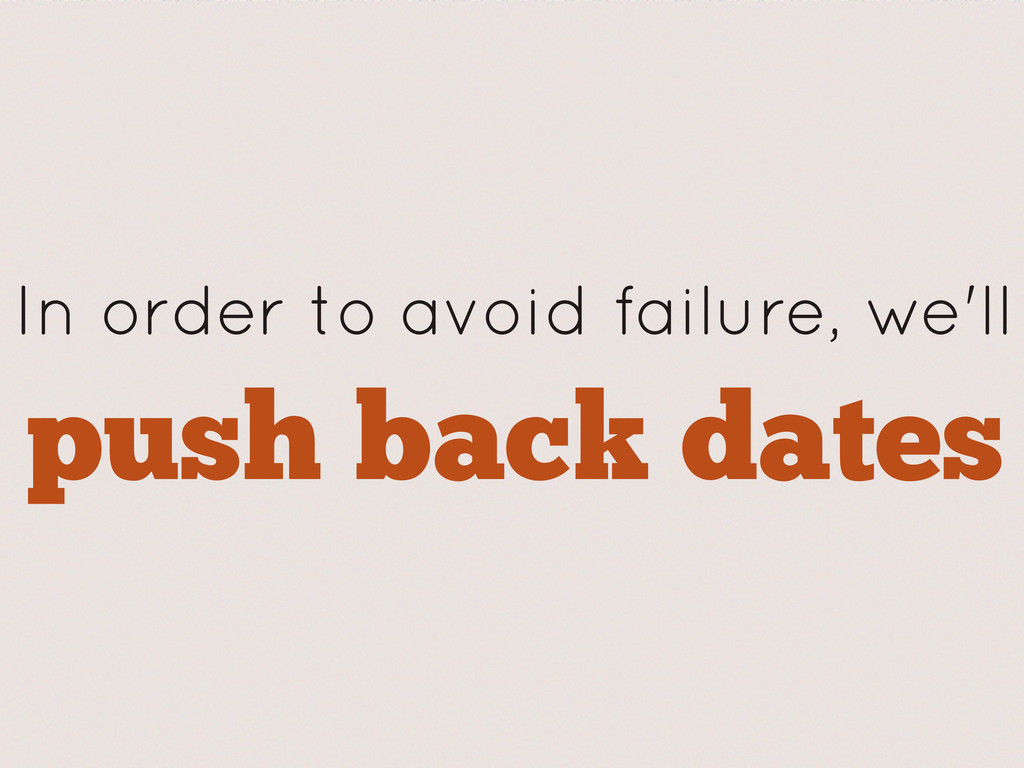 push back dates In order to avoid failure, we'll