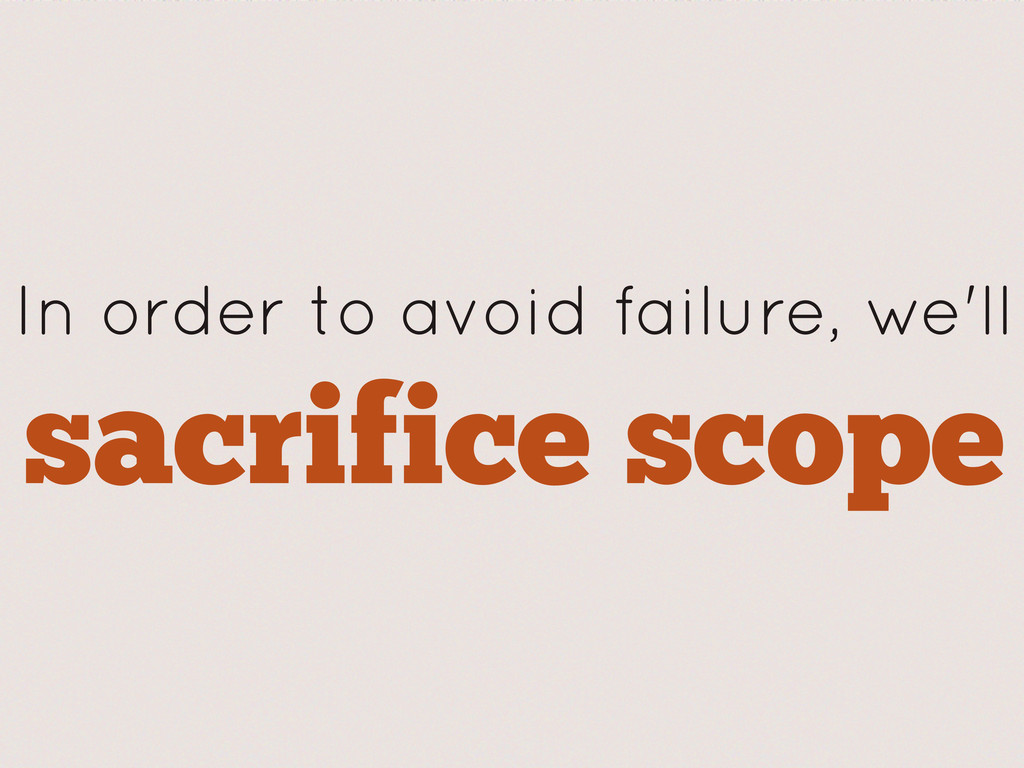 sacrifice scope In order to avoid failure, we'll