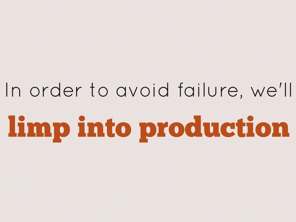 limp into production In order to avoid failure,...