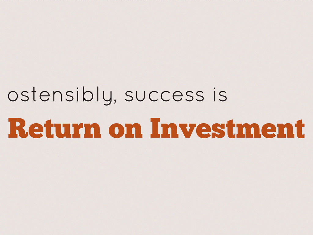 ostensibly, success is Return on Investment