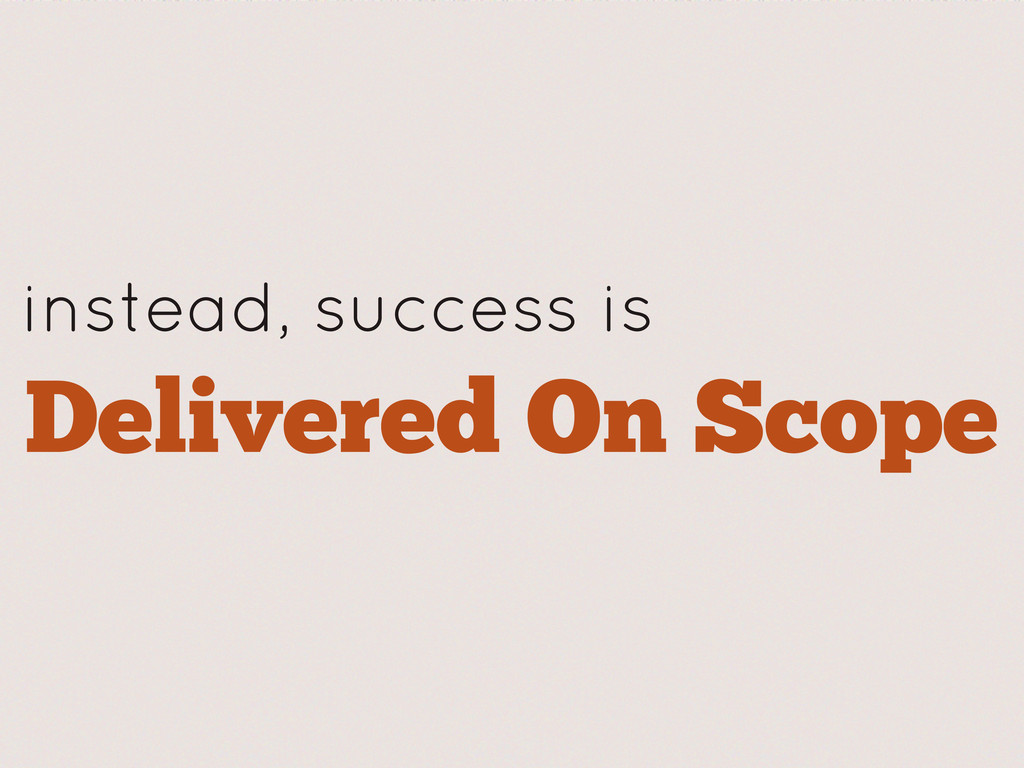 instead, success is Delivered On Scope