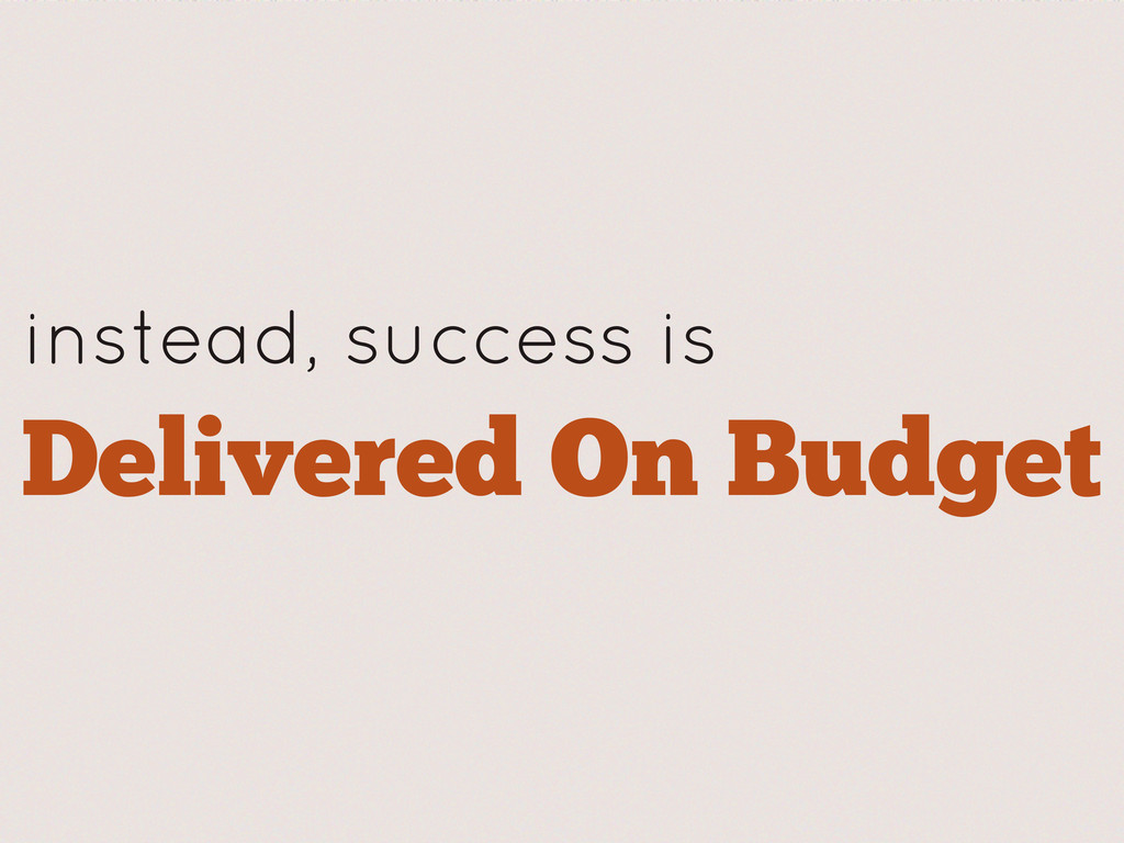 instead, success is Delivered On Budget