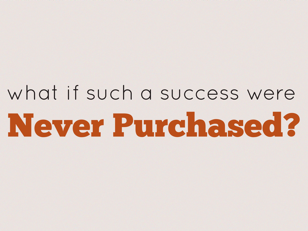 what if such a success were Never Purchased?