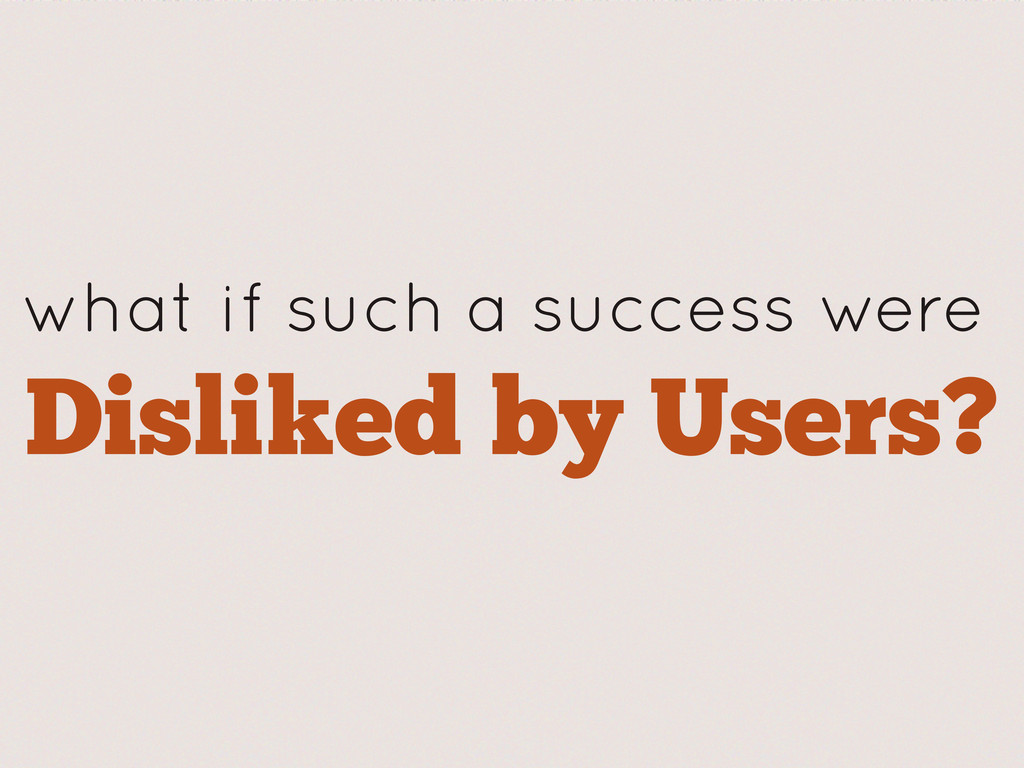 what if such a success were Disliked by Users?