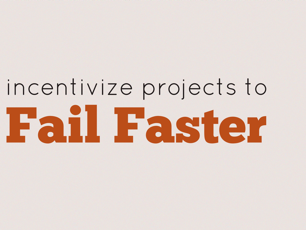 incentivize projects to Fail Faster
