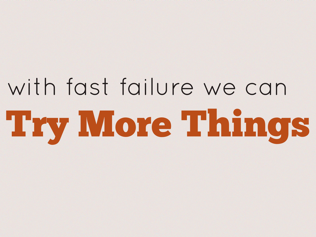 with fast failure we can Try More Things