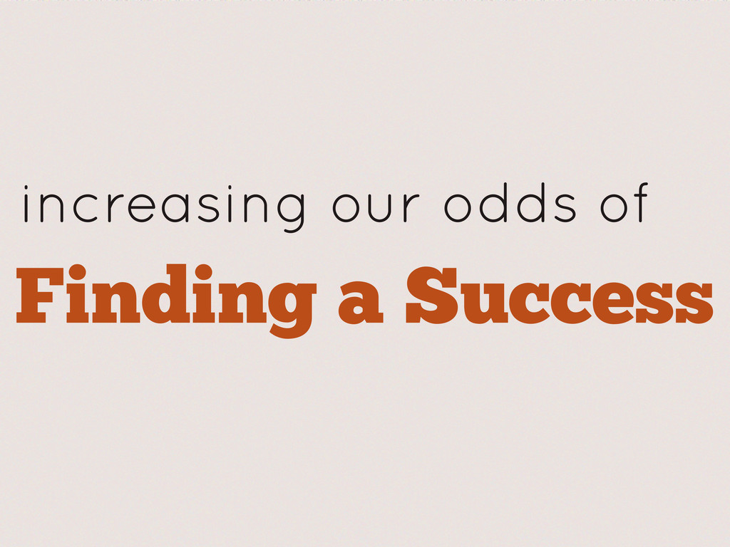 increasing our odds of Finding a Success