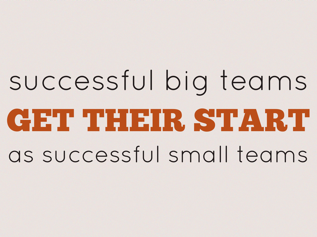 successful big teams GET THEIR START as success...