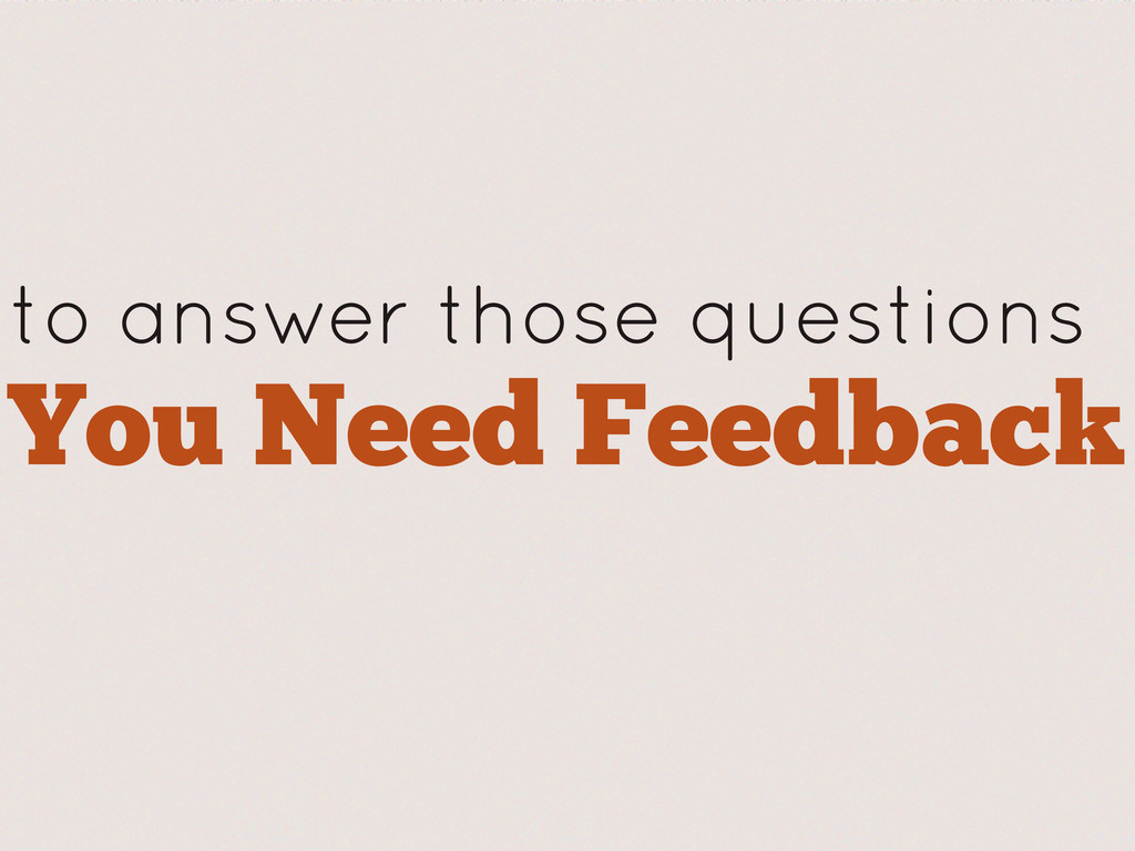 to answer those questions You Need Feedback