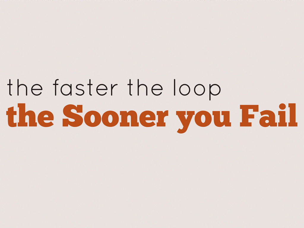the faster the loop the Sooner you Fail