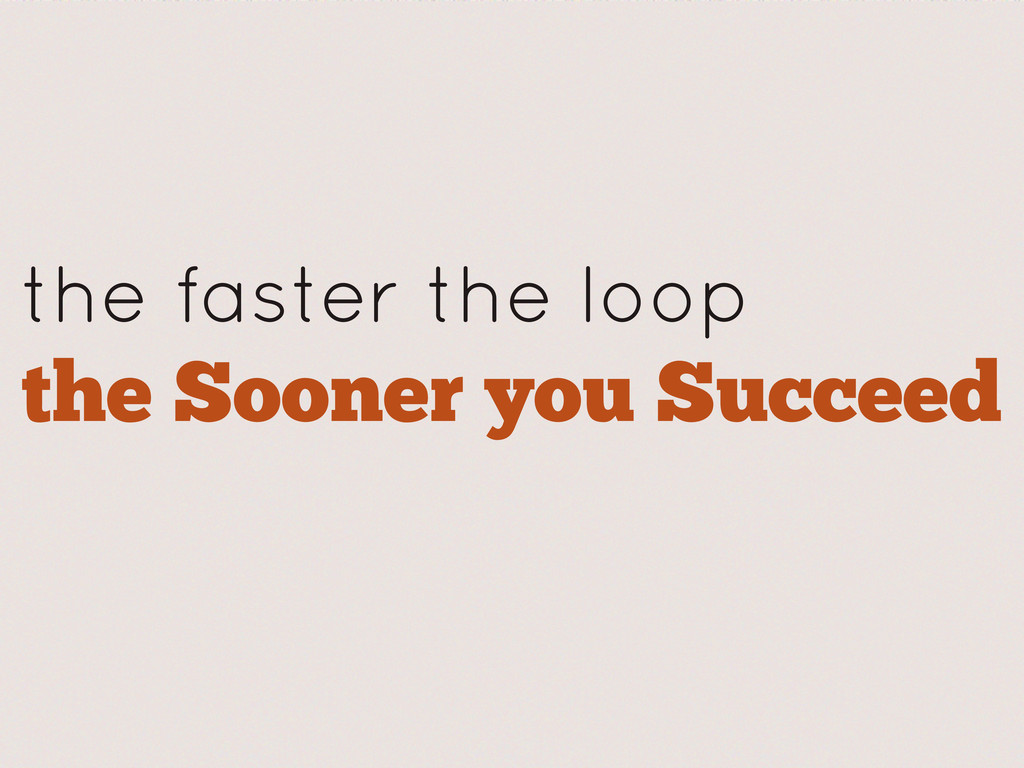the faster the loop the Sooner you Succeed
