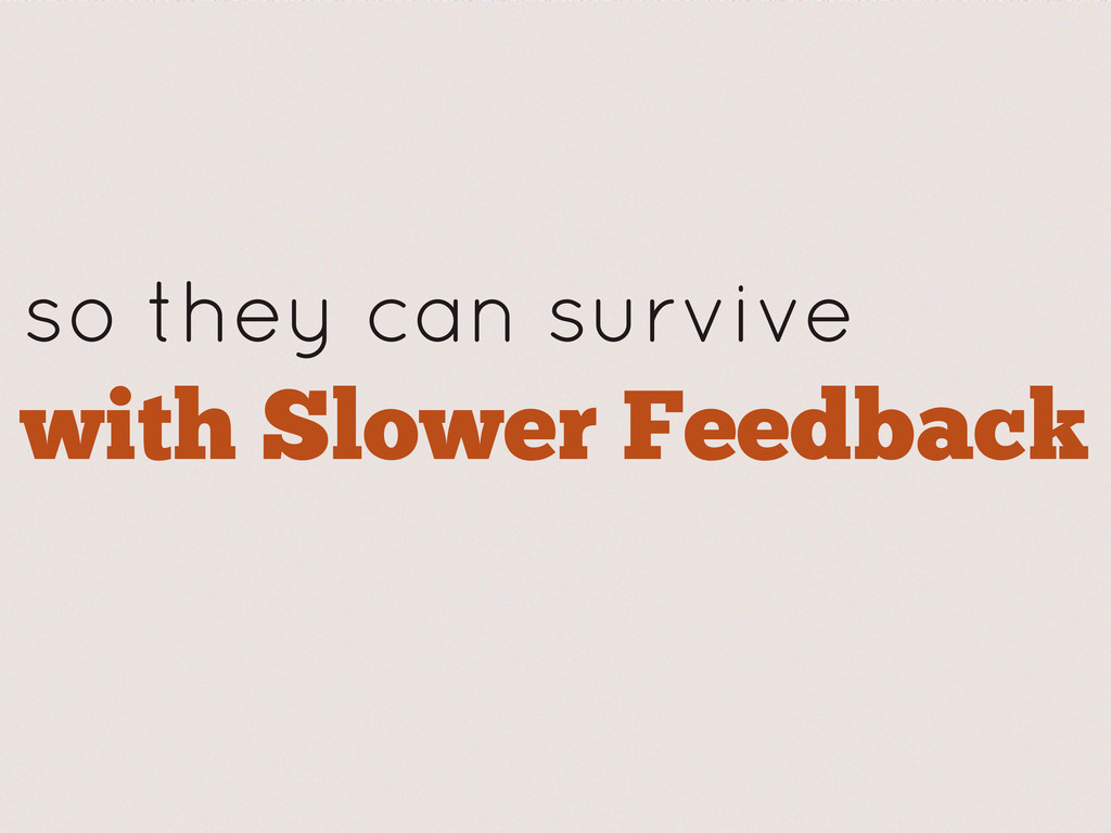 so they can survive with Slower Feedback
