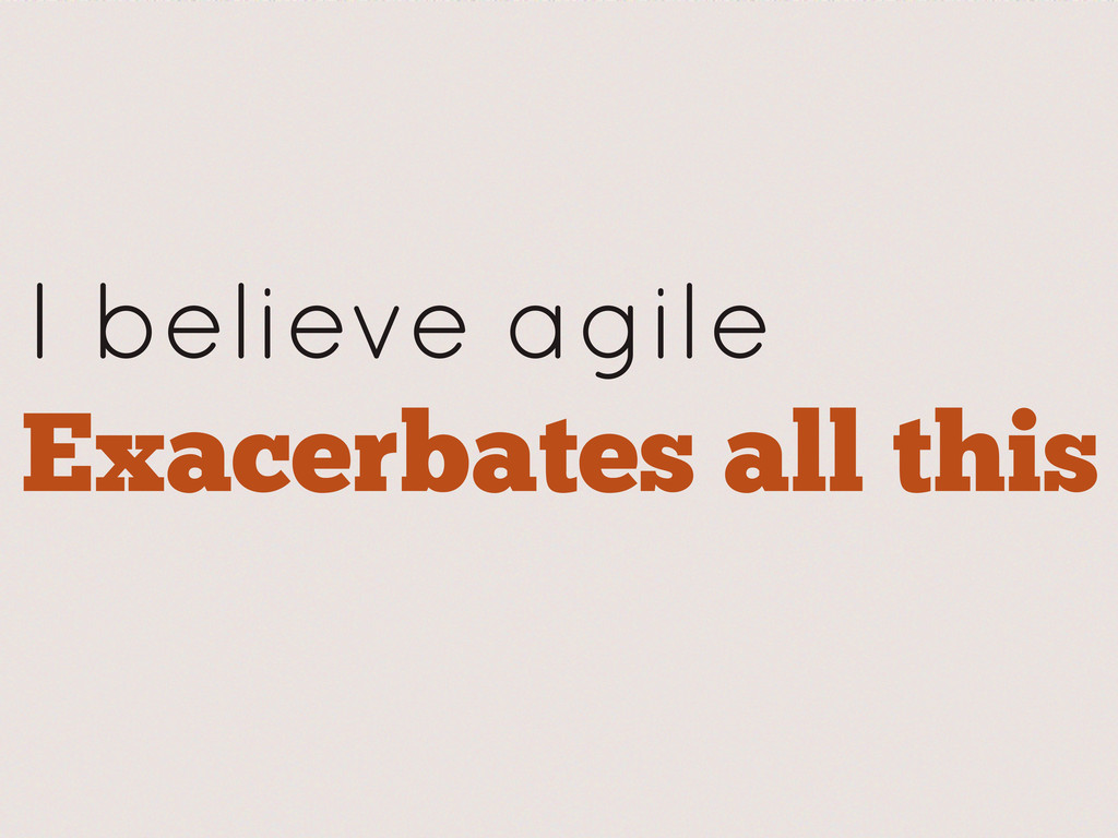 I believe agile Exacerbates all this