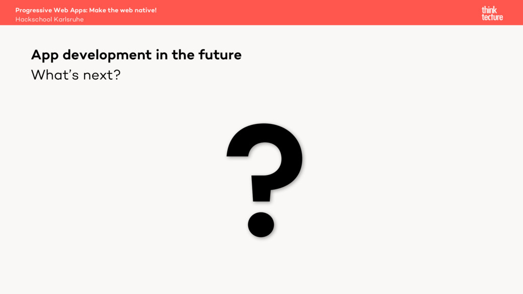 What's next? Progressive Web Apps: Make the web...