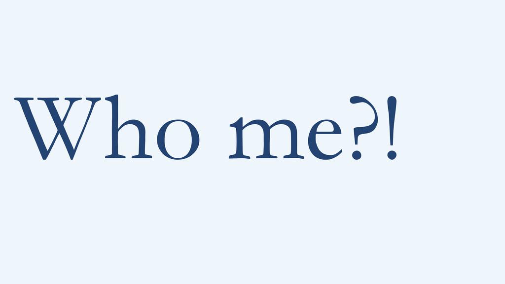 Who me?!