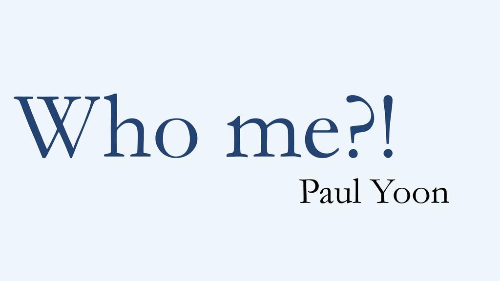 Who me?! Paul Yoon