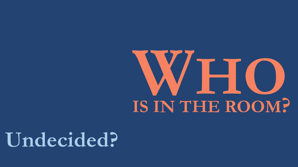 WHO Undecided? IS IN THE ROOM?
